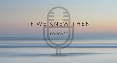 If We Knew Then - Podcast